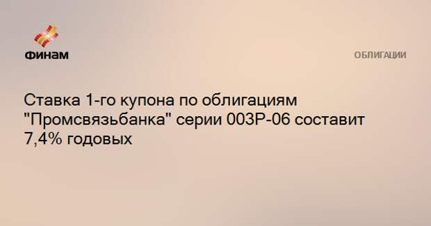 """Ставка 1-го купона по облигациям """"Промсвязьбанка"""" серии 003P-06 составит 7,4% годовых"""