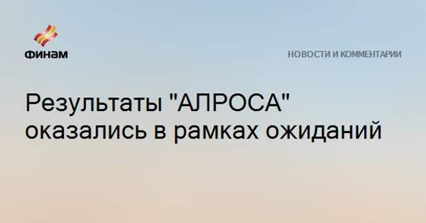 """Результаты """"АЛРОСА"""" оказались в рамках ожиданий"""