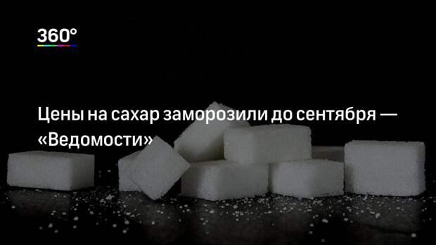 Цены на сахар заморозили до сентября— «Ведомости»