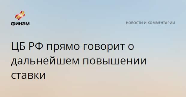 ЦБ РФ прямо говорит о дальнейшем повышении ставки