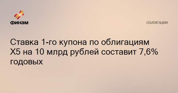 Ставка 1-го купона по облигациям Х5 на 10 млрд рублей составит 7,6% годовых
