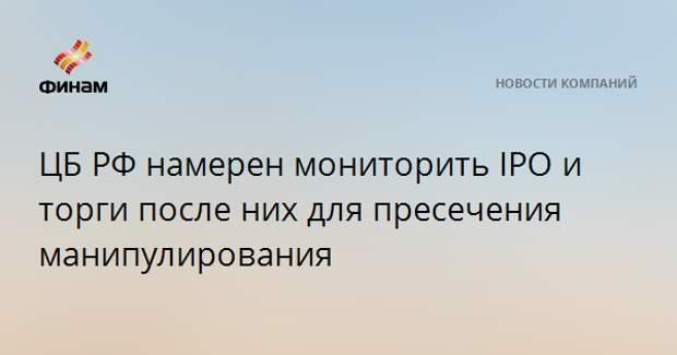 ЦБ РФ намерен мониторить IPO и торги после них для пресечения манипулирования