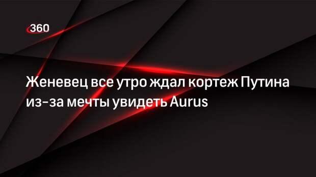 Женевец все утро ждал кортеж Путина из-за мечты увидеть Aurus