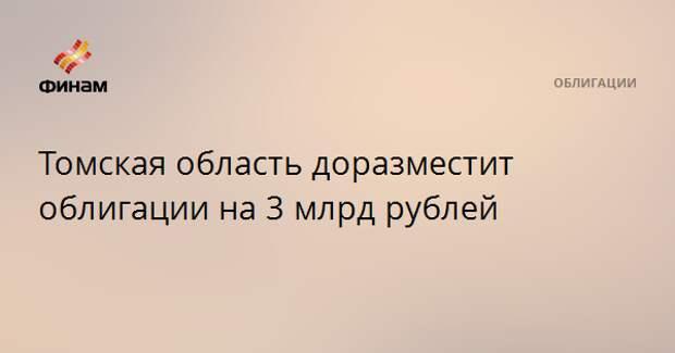 Томская область доразместит облигации на 3 млрд рублей