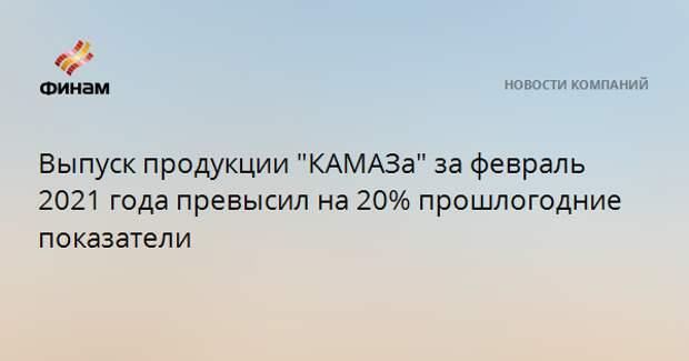 """Выпуск продукции """"КАМАЗа"""" за февраль 2021 года превысил на 20% прошлогодние показатели"""