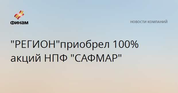 """РЕГИОН"" приобрел 100% акций НПФ ""САФМАР"""
