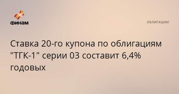 """Ставка 20-го купона по облигациям """"ТГК-1"""" серии 03 составит 6,4% годовых"""