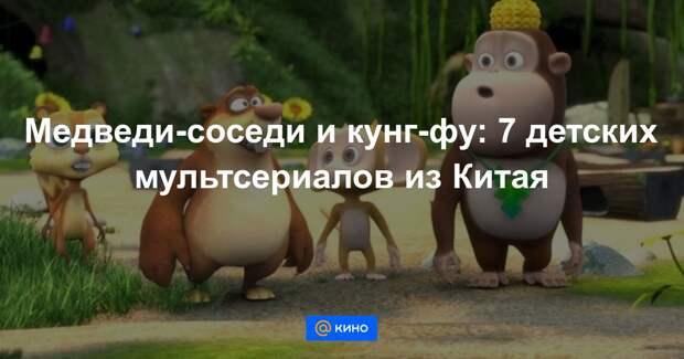 Медведи-соседи и кунг-фу: 7 детских мультсериалов из Китая