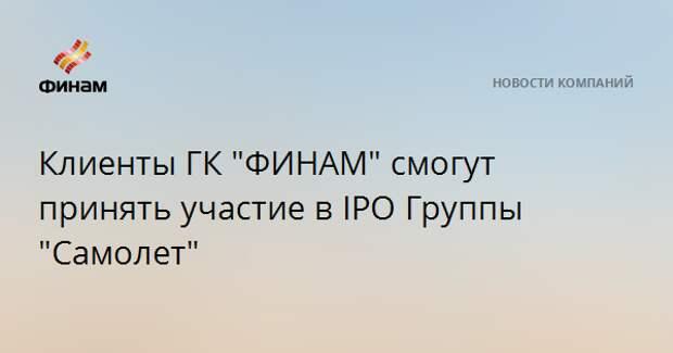 """Клиенты ГК """"ФИНАМ"""" смогут принять участие в IPO Группы """"Самолет"""""""