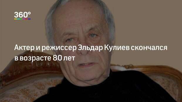 Актер и режиссер Эльдар Кулиев скончался в возрасте 80 лет