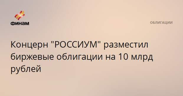 """Концерн """"РОССИУМ"""" разместил биржевые облигации на 10 млрд рублей"""
