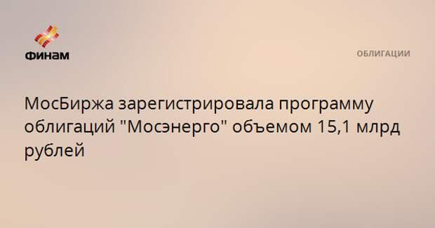 """МосБиржа зарегистрировала программу облигаций """"Мосэнерго"""" объемом 15,1 млрд рублей"""