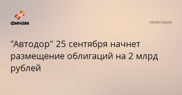 """""""Автодор"""" 25 сентября начнет размещение облигаций на 2 млрд рублей"""