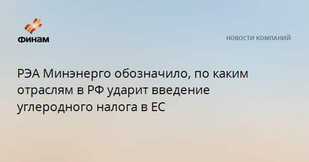РЭА Минэнерго обозначило, по каким отраслям в РФ ударит введение углеродного налога в ЕС