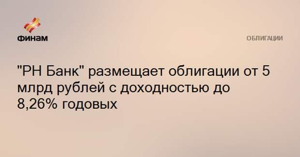 """""""РН Банк"""" размещает облигации от 5 млрд рублей с доходностью до 8,26% годовых"""