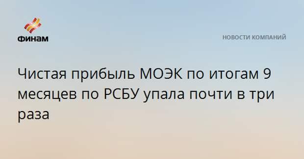 Чистая прибыль МОЭК по итогам 9 месяцев по РСБУ упала почти в три раза