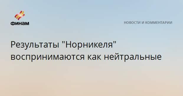 """Результаты """"Норникеля"""" воспринимаются как нейтральные"""