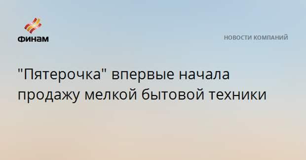 """""""Пятерочка"""" впервые начала продажу мелкой бытовой техники"""