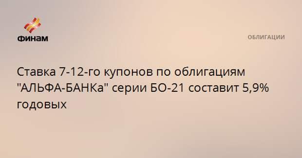 """Ставка 7-12-го купонов по облигациям """"АЛЬФА-БАНКа"""" серии БО-21 составит 5,9% годовых"""