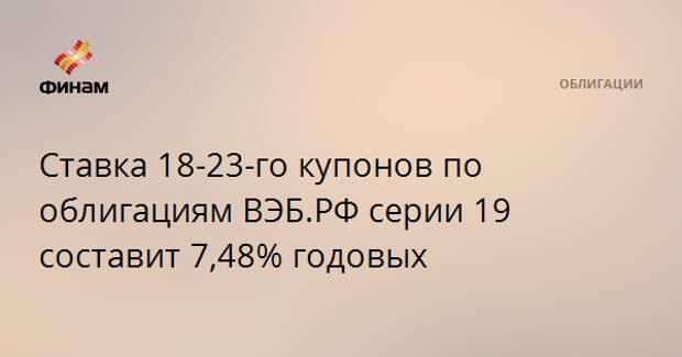 Ставка 18-23-го купонов по облигациям ВЭБ.РФ серии 19 составит 7,48% годовых