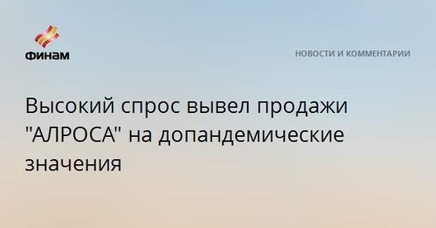 """Высокий спрос вывел продажи """"АЛРОСА"""" на допандемические значения"""
