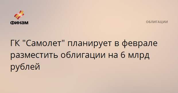 """ГК """"Самолет"""" планирует в феврале разместить облигации на 6 млрд рублей"""