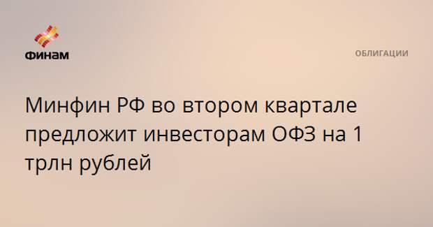 Минфин РФ во втором квартале предложит инвесторам ОФЗ на 1 трлн рублей