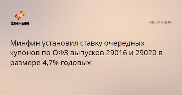Минфин установил ставку очередных купонов по ОФЗ выпусков 29016 и 29020 в размере 4,7% годовых