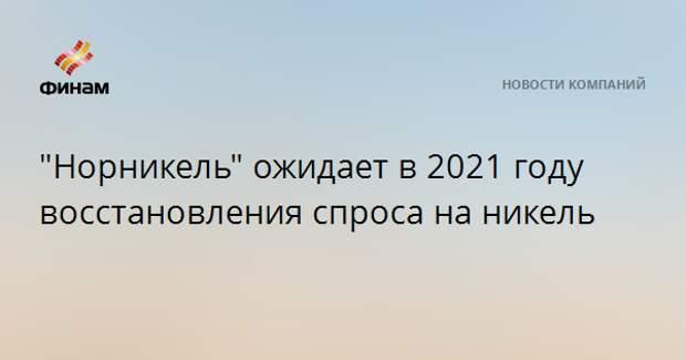 """""""Норникель"""" ожидает в 2021 году восстановления спроса на никель"""