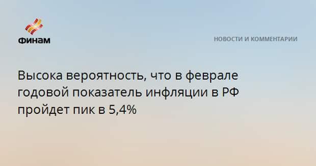 Высока вероятность, что в феврале годовой показатель инфляции в РФ пройдет пик в 5,4%