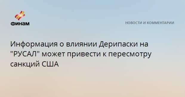 """Информация о влиянии Дерипаски на """"РУСАЛ"""" может привести к пересмотру санкций США"""