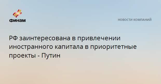 РФ заинтересована в привлечении иностранного капитала в приоритетные проекты - Путин