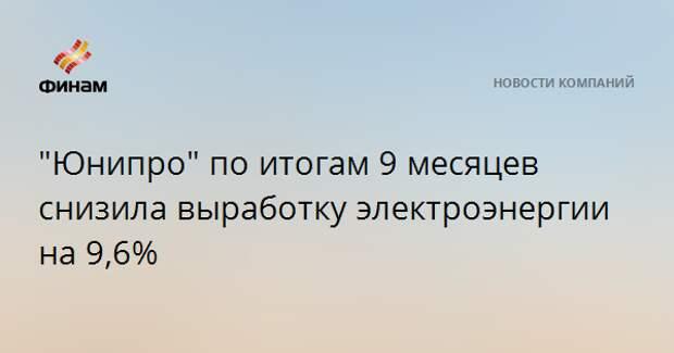 """""""Юнипро"""" по итогам 9 месяцев снизила выработку электроэнергии на 9,6%"""