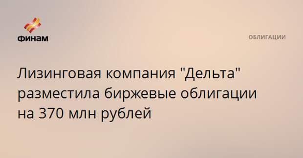 """Лизинговая компания """"Дельта"""" разместила биржевые облигации на 370 млн рублей"""