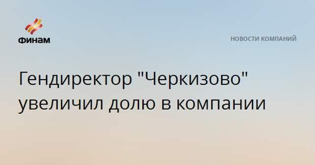 """Гендиректор """"Черкизово"""" увеличил долю в компании"""