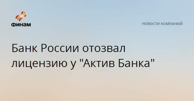 """Банк России отозвал лицензию у """"Актив Банка"""""""