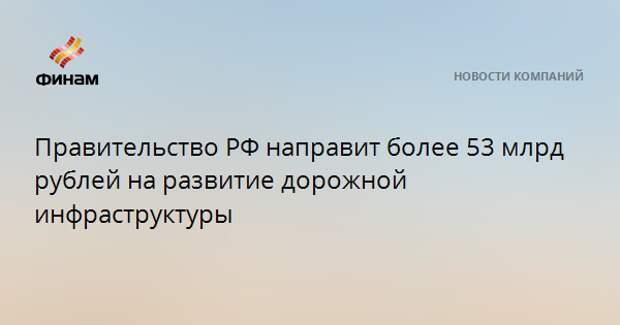 Правительство РФ направит более 53 млрд рублей на развитие дорожной инфраструктуры