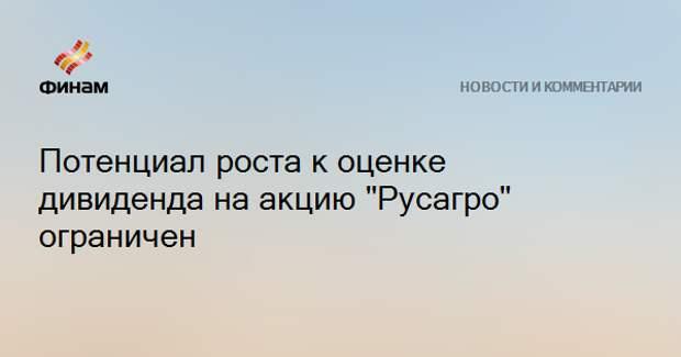 "Потенциал роста к оценке дивиденда на акцию ""Русагро"" ограничен"