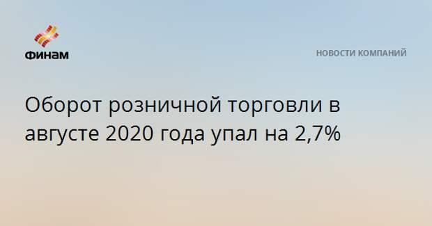 Оборот розничной торговли в августе 2020 года упал на 2,7%