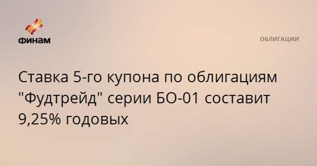 """Ставка 5-го купона по облигациям """"Фудтрейд"""" серии БО-01 составит 9,25% годовых"""