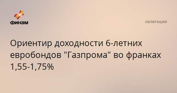"""Ориентир доходности 6-летних евробондов """"Газпрома"""" во франках 1,55-1,75%"""
