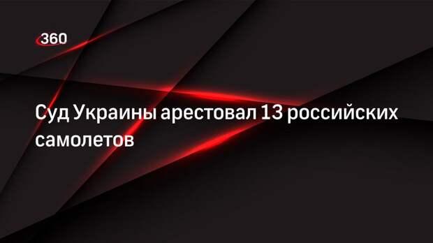 Суд Украины арестовал 13 российских самолетов