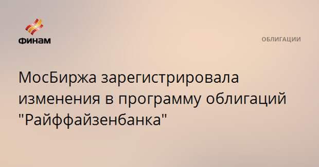 """МосБиржа зарегистрировала изменения в программу облигаций """"Райффайзенбанка"""""""