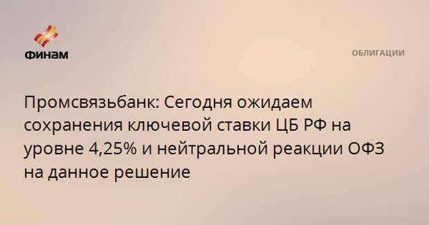 Промсвязьбанк: Сегодня ожидаем сохранения ключевой ставки ЦБ РФ на уровне 4,25% и нейтральной реакции ОФЗ на данное решение