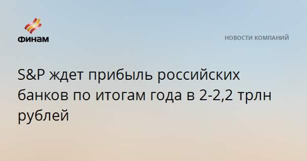 S&P ждет прибыль российских банков по итогам года в 2-2,2 трлн рублей