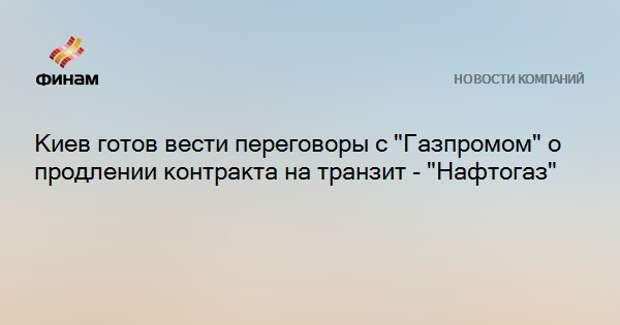"""Киев готов вести переговоры с """"Газпромом"""" о продлении контракта на транзит - """"Нафтогаз"""""""
