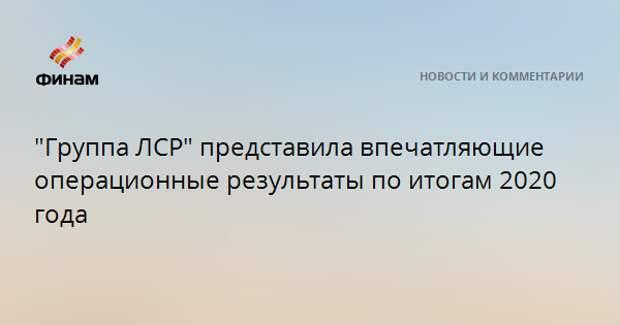 """""""Группа ЛСР"""" представила впечатляющие операционные результаты по итогам 2020 года"""