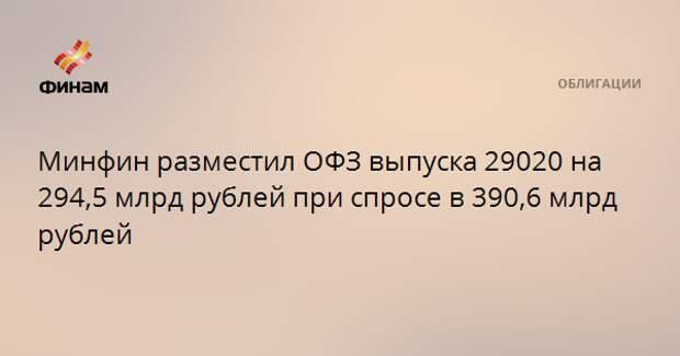 Минфин разместил ОФЗ выпуска 29020 на 294,5 млрд рублей при спросе в 390,6 млрд рублей