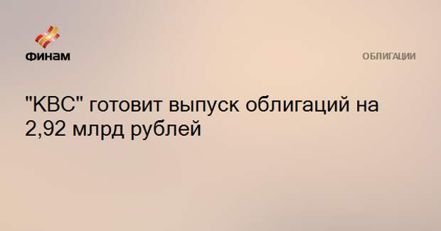 """""""КВС"""" готовит выпуск облигаций на 2,92 млрд рублей"""
