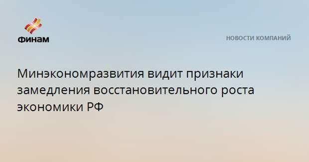 Минэкономразвития видит признаки замедления восстановительного роста экономики РФ